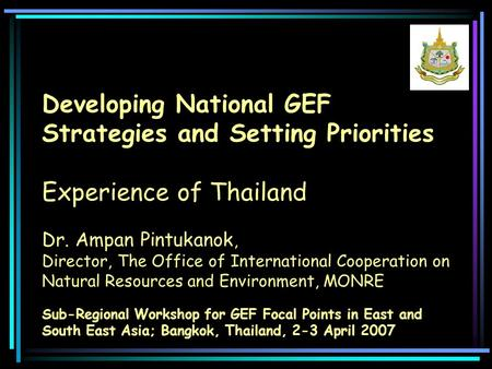Developing National GEF Strategies and Setting Priorities Experience of Thailand Sub-Regional Workshop for GEF Focal Points in East and South East Asia;
