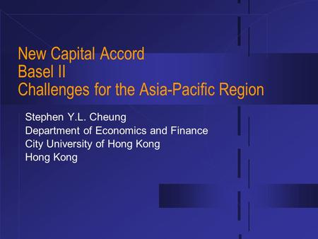 New Capital Accord Basel II Challenges for the Asia-Pacific Region Stephen Y.L. Cheung Department of Economics and Finance City University of Hong Kong.