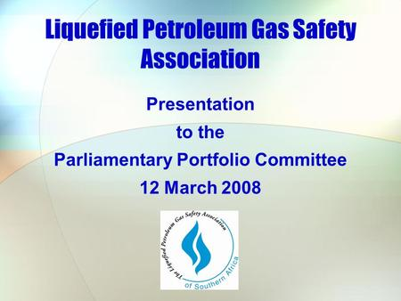 Liquefied Petroleum Gas Safety Association Presentation to the Parliamentary Portfolio Committee 12 March 2008.