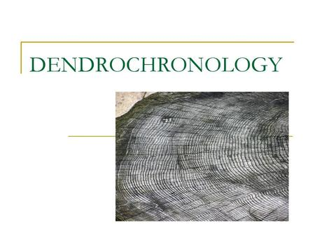 DENDROCHRONOLOGY. What is dendrochronology? Dendrochronology:  ology: the study of  chronos: time, or more specifically events in past time  dendros: