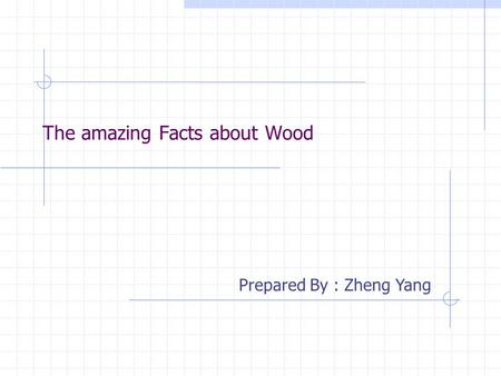 The amazing Facts about Wood Prepared By : Zheng Yang.