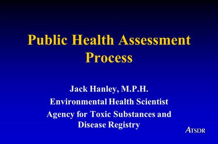 Public Health Assessment Process Jack Hanley, M.P.H. Environmental Health Scientist Agency for Toxic Substances and Disease Registry.