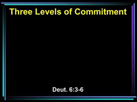 Three Levels of Commitment Deut. 6:3-6. 3 Therefore hear, O Israel, and be careful to observe it, that it may be well with you, and that you may multiply.