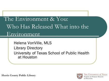 The Environment & You: Who Has Released What into the Environment Helena VonVille, MLS Library Directory University of Texas School of Public Health at.