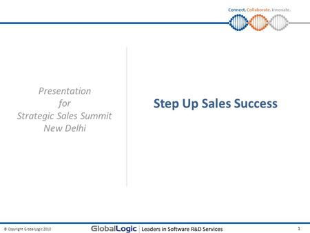 © Copyright GlobalLogic 2010 1 Connect. Collaborate. Innovate. Step Up Sales Success Presentation for Strategic Sales Summit New Delhi.