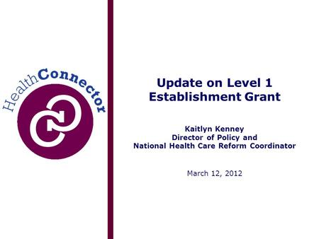Update on Level 1 Establishment Grant Kaitlyn Kenney Director of Policy and National Health Care Reform Coordinator March 12, 2012.