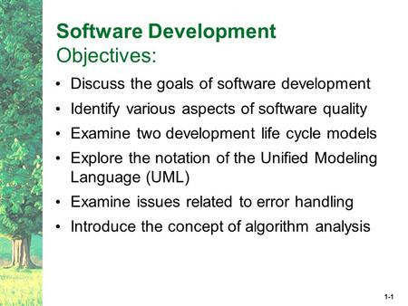 1-1 Software Development Objectives: Discuss the goals of software development Identify various aspects of software quality Examine two development life.