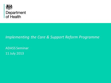 1 Implementing the Care & Support Reform Programme ADASS Seminar 11 July 2013.