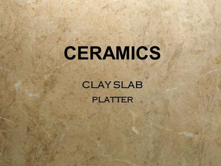 CERAMICS CLAY SLAB platter CLAY SLAB platter. CLAY  Mud; moist, sticky dirt.  In ceramics, clay is fine- grained,firm earthy material that is plastic.