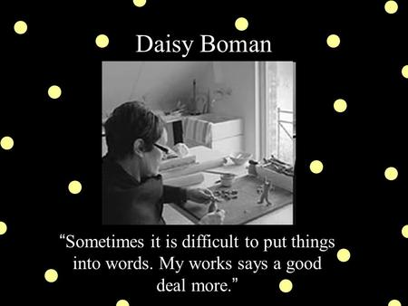 "Daisy Boman "" Sometimes it is difficult to put things into words. My works says a good deal more. """