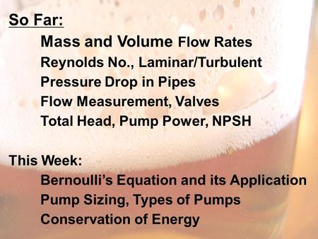 So Far: Mass and Volume Flow Rates Reynolds No., Laminar/Turbulent Pressure Drop in Pipes Flow Measurement, Valves Total Head, Pump Power, NPSH This Week: