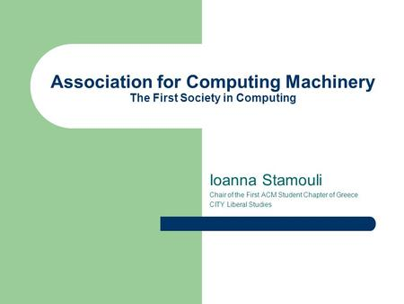 Association for Computing Machinery The First Society in Computing Ioanna Stamouli Chair of the First ACM Student Chapter of Greece CITY Liberal Studies.