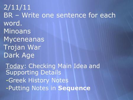2/11/11 BR – Write one sentence for each word. Minoans Myceneanas Trojan War Dark Age Today: Checking Main Idea and Supporting Details -Greek History.