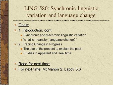 LING 580: Synchronic linguistic variation and language change Goals: 1. Introduction, cont. Synchronic and diachronic linguistic variation What is meant.