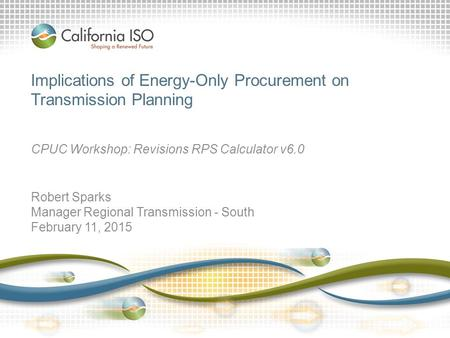 Implications of Energy-Only Procurement on Transmission Planning CPUC Workshop: Revisions RPS Calculator v6.0 Robert Sparks Manager Regional Transmission.