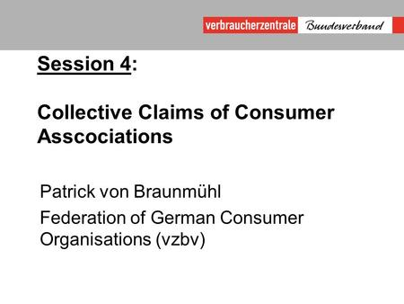 Session 4: Collective Claims of Consumer Asscociations Patrick von Braunmühl Federation of German Consumer Organisations (vzbv)