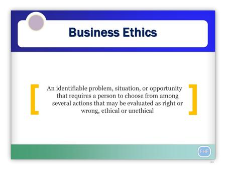 FHF Business Ethics ] [ An identifiable problem, situation, or opportunity that requires a person to choose from among several actions that may be evaluated.