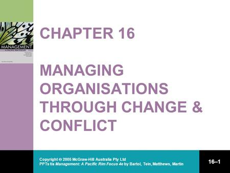 Copyright  2005 McGraw-Hill Australia Pty Ltd PPTs t/a Management: A Pacific Rim Focus 4e by Bartol, Tein, Matthews, Martin 16–1 CHAPTER 16 MANAGING ORGANISATIONS.