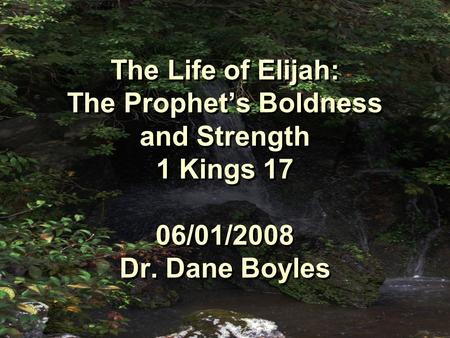 The Life of Elijah: The Prophet's Boldness and Strength 1 Kings 17 06/01/2008 Dr. Dane Boyles.