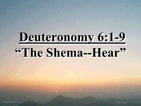 "Deuteronomy 6:1-9 ""The Shema--Hear"" Deuteronomy 6:1-9 ""The Shema--Hear"""
