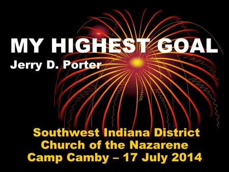 MY HIGHEST GOAL Jerry D. Porter Southwest Indiana District Church of the Nazarene Camp Camby – 17 July 2014.