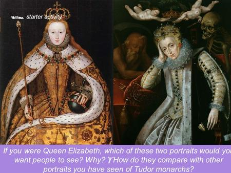  starter activity If you were Queen Elizabeth, which of these two portraits would you want people to see? Why?  How do they compare with other portraits.