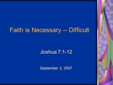 Faith is Necessary -- Difficult Joshua 7:1-12 September 2, 2007.