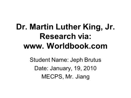 Dr. Martin Luther King, Jr. Research via: www. Worldbook.com Student Name: Jeph Brutus Date: January, 19, 2010 MECPS, Mr. Jiang.