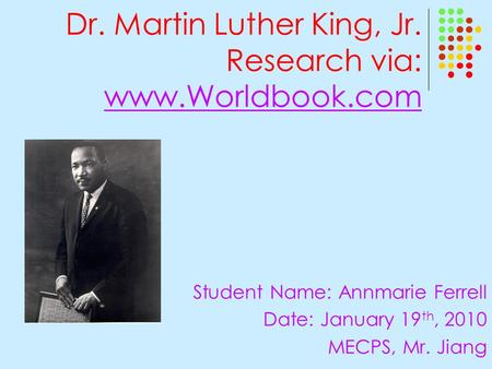 Dr. Martin Luther King, Jr. Research via: www.Worldbook.com www.Worldbook.com Student Name: Annmarie Ferrell Date: January 19 th, 2010 MECPS, Mr. Jiang.