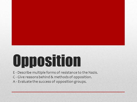 Opposition E - Describe multiple forms of resistance to the Nazis. C - Give reasons behind & methods of opposition. A - Evaluate the success of opposition.