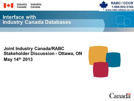 Interface with Industry Canada Databases Joint Industry Canada/RABC Stakeholder Discussion - Ottawa, ON May 14 th 2013.