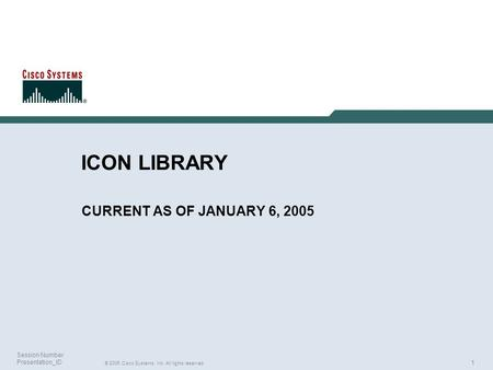 1 © 2005 Cisco Systems, Inc. All rights reserved. Session Number Presentation_ID ICON LIBRARY CURRENT AS OF JANUARY 6, 2005.