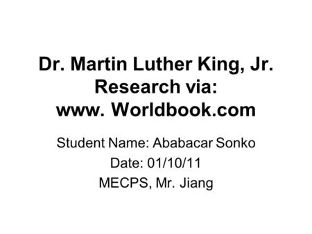 Dr. Martin Luther King, Jr. Research via: www. Worldbook.com Student Name: Ababacar Sonko Date: 01/10/11 MECPS, Mr. Jiang.