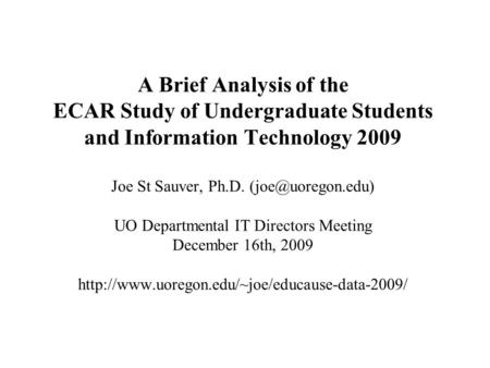 A Brief Analysis of the ECAR Study of Undergraduate Students and Information Technology 2009 Joe St Sauver, Ph.D. UO Departmental IT.