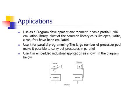 Applications Use as a Program development environment-it has a partial UNIX emulation library. Most of the common library calls like open, write, close,
