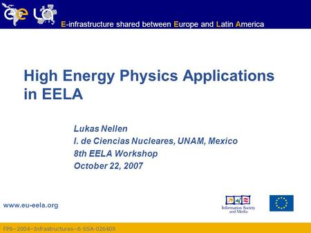 FP6−2004−Infrastructures−6-SSA-026409 www.eu-eela.org E-infrastructure shared between Europe and Latin America High Energy Physics Applications in EELA.