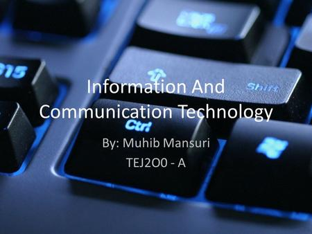 Information And Communication Technology By: Muhib Mansuri TEJ2O0 - A.