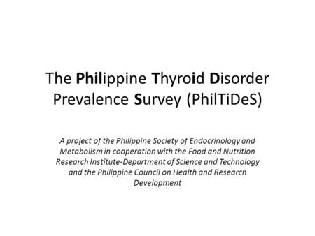 The Philippine Thyroid Disorder Prevalence Survey (PhilTiDeS) A project of the Philippine Society of Endocrinology and Metabolism in cooperation with the.