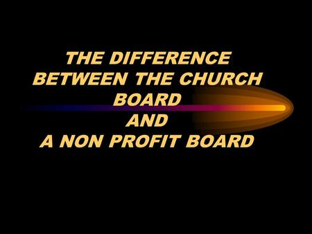 THE DIFFERENCE BETWEEN THE CHURCH BOARD AND A NON PROFIT BOARD.