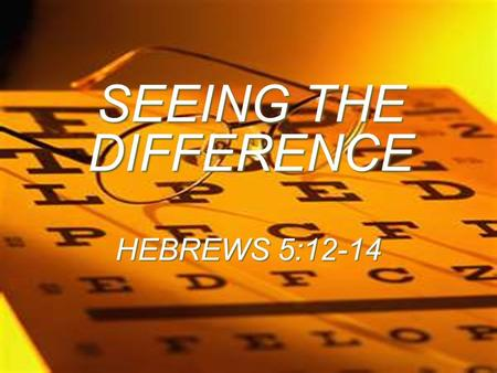 SEEING THE DIFFERENCE HEBREWS 5:12-14.