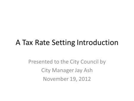 A Tax Rate Setting Introduction Presented to the City Council by City Manager Jay Ash November 19, 2012.