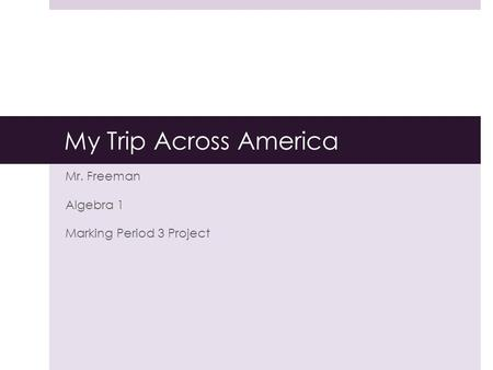 My Trip Across America Mr. Freeman Algebra 1 Marking Period 3 Project.