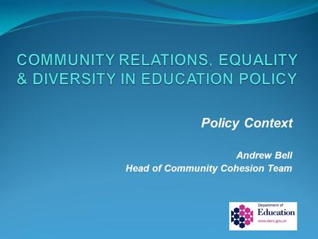 Policy Context Andrew Bell Head of Community Cohesion Team.
