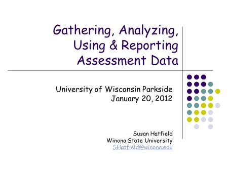 Gathering, Analyzing, Using & Reporting Assessment Data University of Wisconsin Parkside January 20, 2012 Susan Hatfield Winona State University