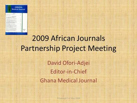 2009 African Journals Partnership Project Meeting David Ofori-Adjei Editor-in-Chief Ghana Medical Journal Pittsburgh 5-6 May 2009.