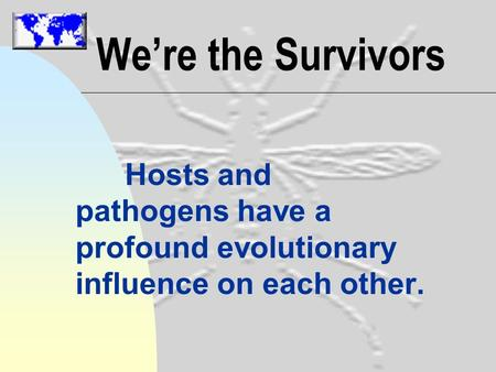 We're the Survivors Hosts and pathogens have a profound evolutionary influence on each other.