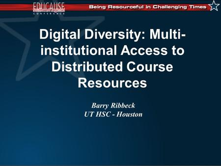 Digital Diversity: Multi- institutional Access to Distributed Course Resources Barry Ribbeck UT HSC - Houston.
