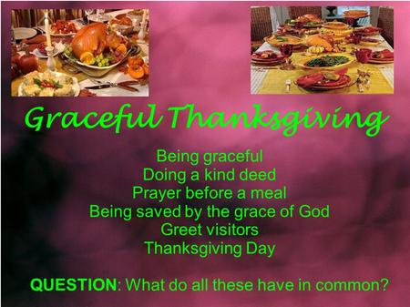 Graceful Thanksgiving Being graceful Doing a kind deed Prayer before a meal Being saved by the grace of God Greet visitors Thanksgiving Day QUESTION: What.