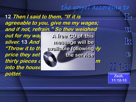 "The gospel according to 12 Then I said to them, ""If it is agreeable to you, give me my wages; and if not, refrain."" So they weighed out for my wages thirty."