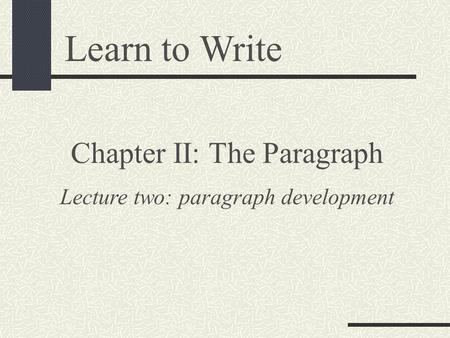 Learn to Write Chapter II: The Paragraph Lecture two: paragraph development.